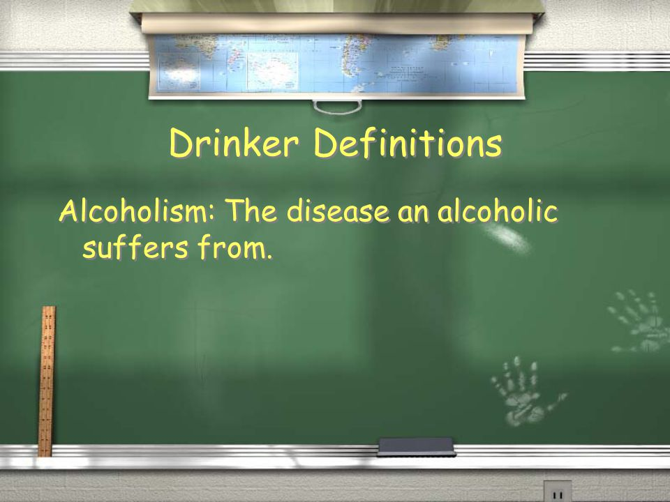 Drinker Definitions Alcoholism: The disease an alcoholic suffers from.