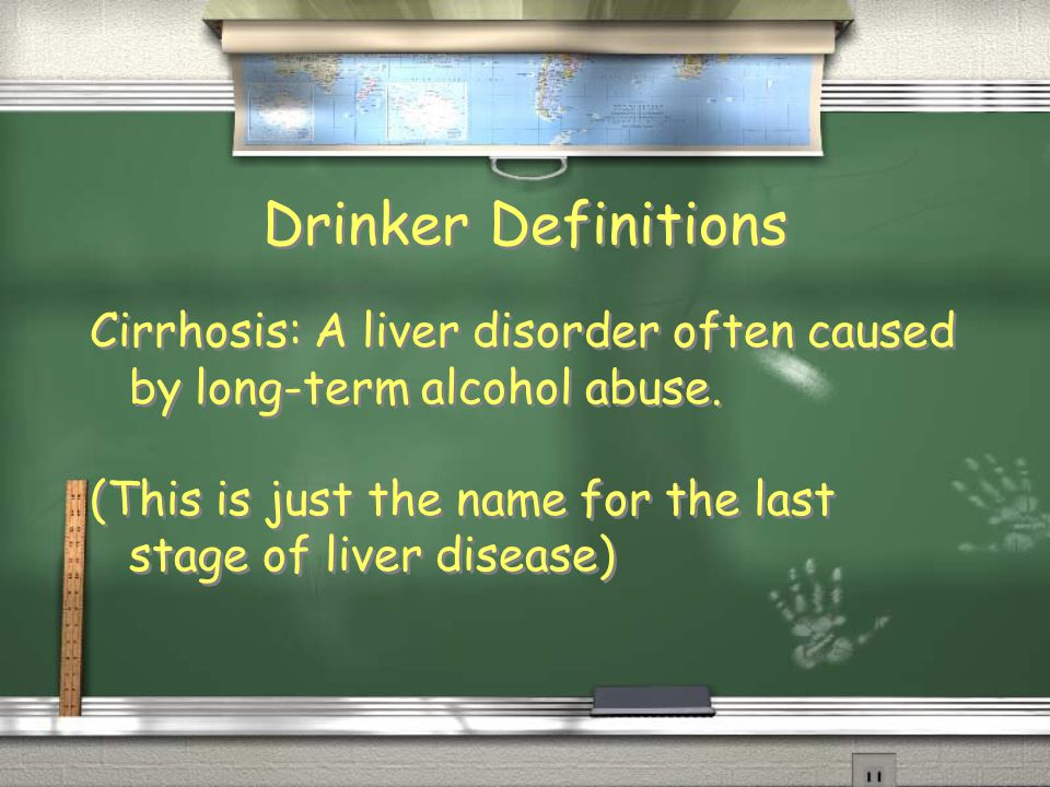 Drinker Definitions Cirrhosis: A liver disorder often caused by long-term alcohol abuse.