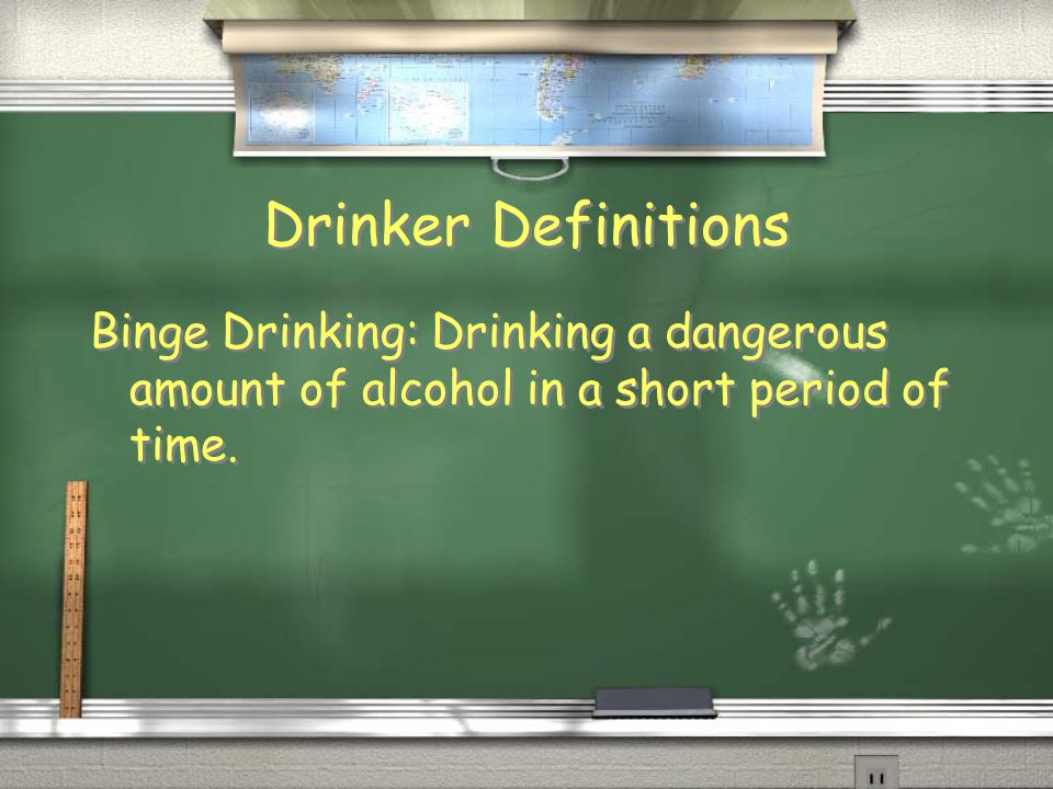 Drinker Definitions Binge Drinking: Drinking a dangerous amount of alcohol in a short period of time.
