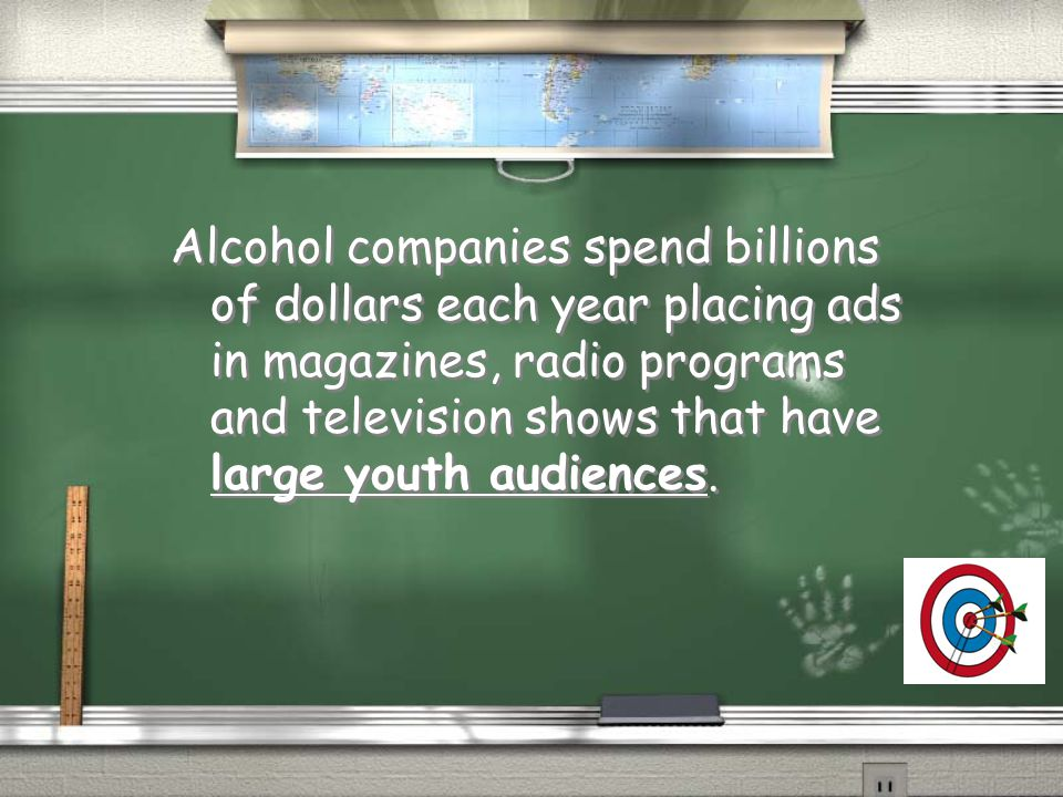 Alcohol companies spend billions of dollars each year placing ads in magazines, radio programs and television shows that have large youth audiences.
