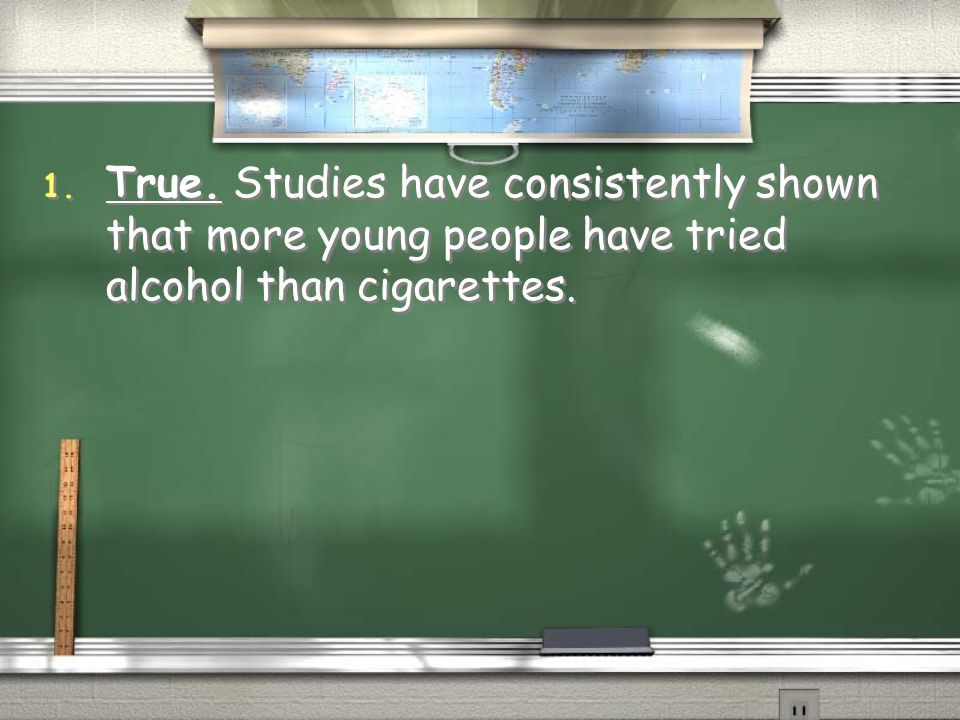 True. Studies have consistently shown that more young people have tried alcohol than cigarettes.