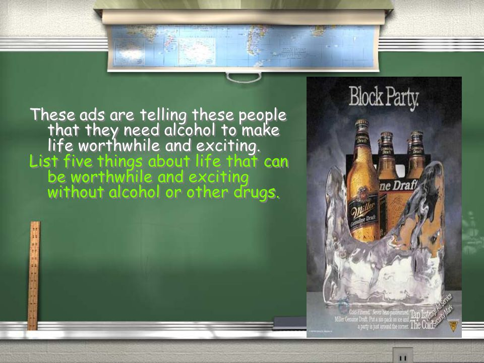 These ads are telling these people that they need alcohol to make life worthwhile and exciting.