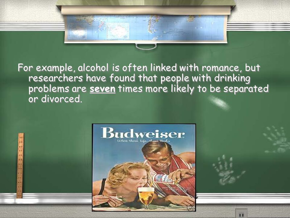 For example, alcohol is often linked with romance, but researchers have found that people with drinking problems are seven times more likely to be separated or divorced.