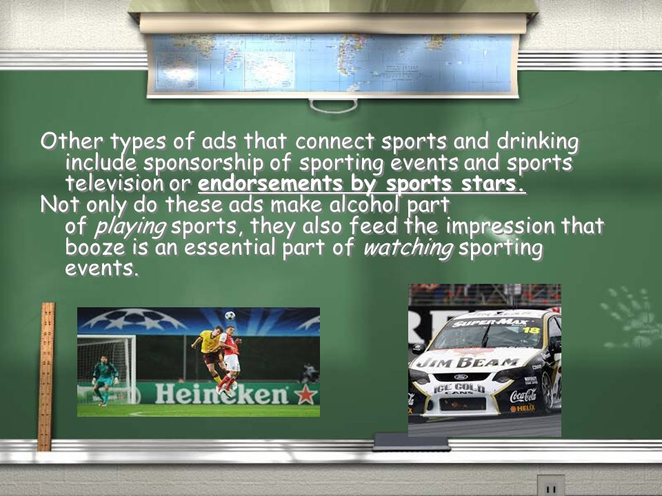 Other types of ads that connect sports and drinking include sponsorship of sporting events and sports television or endorsements by sports stars.