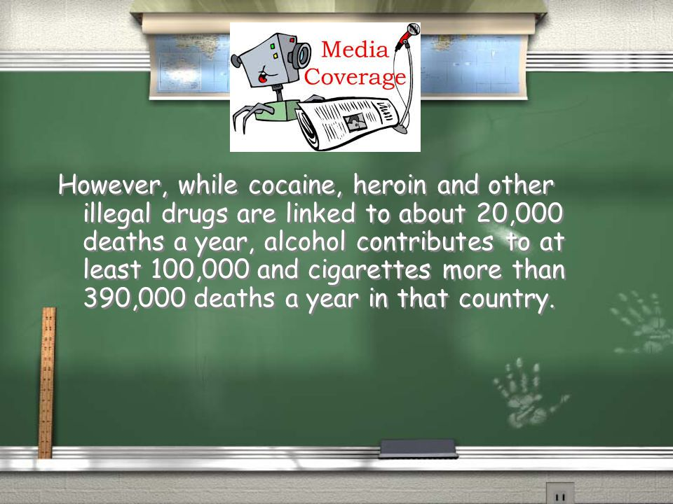 However, while cocaine, heroin and other illegal drugs are linked to about 20,000 deaths a year, alcohol contributes to at least 100,000 and cigarettes more than 390,000 deaths a year in that country.