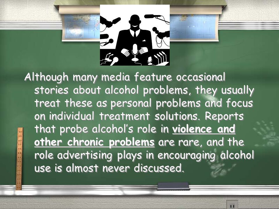 Although many media feature occasional stories about alcohol problems, they usually treat these as personal problems and focus on individual treatment solutions.