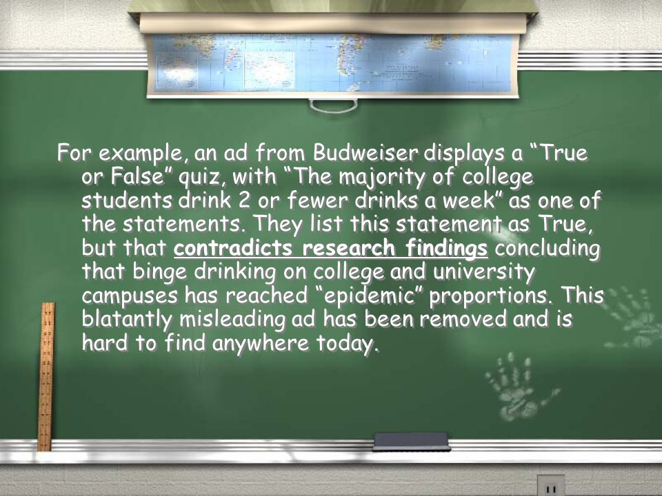 For example, an ad from Budweiser displays a True or False quiz, with The majority of college students drink 2 or fewer drinks a week as one of the statements.
