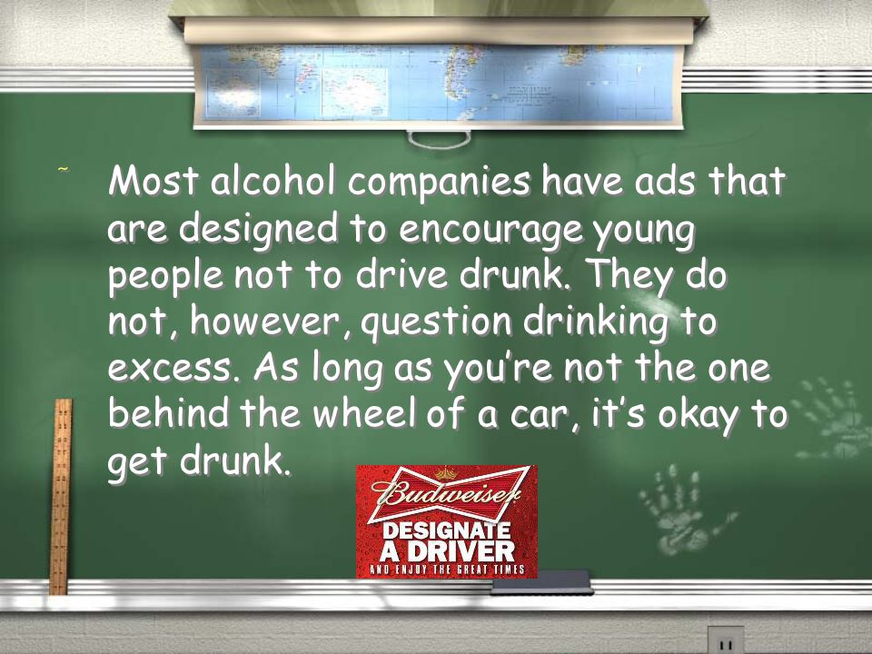 Most alcohol companies have ads that are designed to encourage young people not to drive drunk. They do not, however, question drinking to excess. As long as you're not the one behind the wheel of a car, it's okay to get drunk.