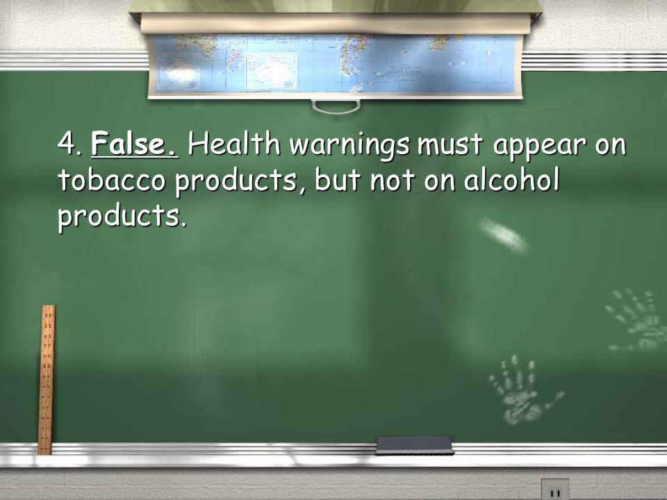 4. False. Health warnings must appear on tobacco products, but not on alcohol products.