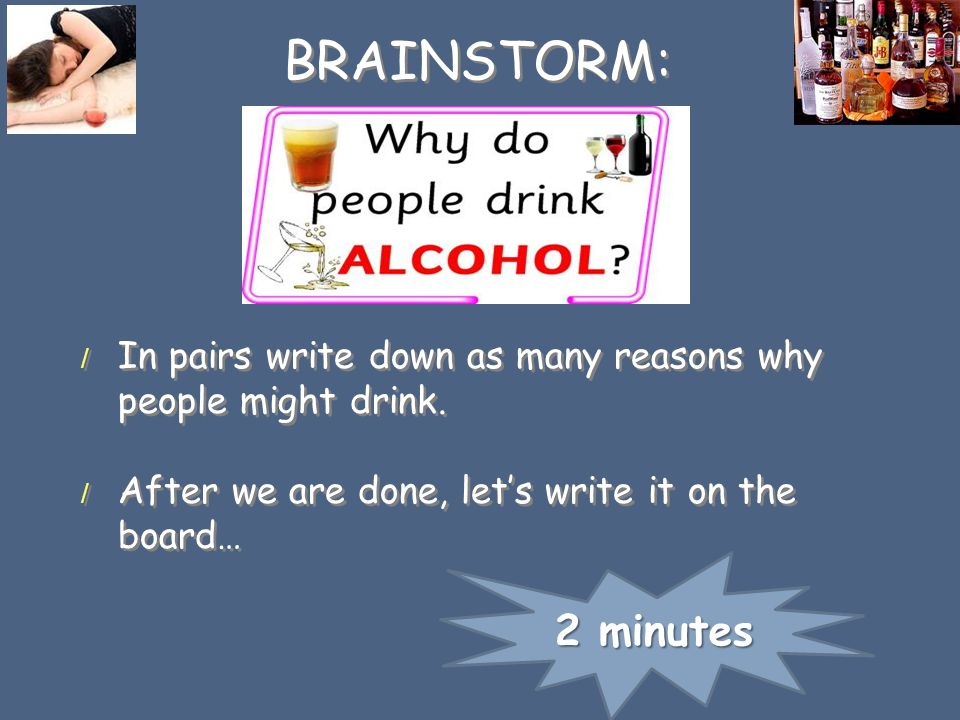 BRAINSTORM: In pairs write down as many reasons why people might drink. After we are done, let's write it on the board…
