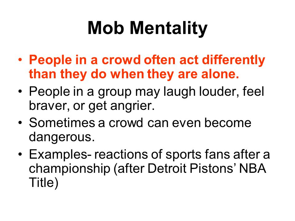 Mob Mentality People in a crowd often act differently than they do when they are alone.