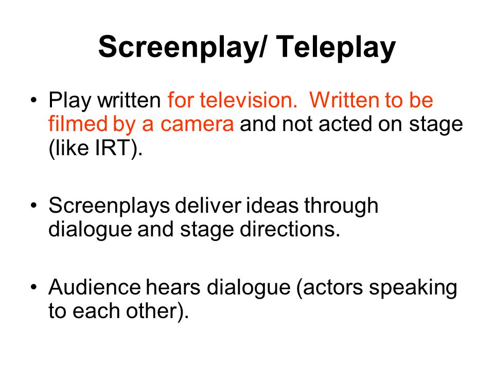 Screenplay/ Teleplay Play written for television. Written to be filmed by a camera and not acted on stage (like IRT).