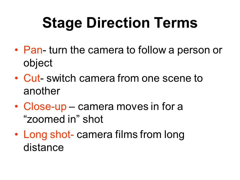 Stage Direction Terms Pan- turn the camera to follow a person or object. Cut- switch camera from one scene to another.