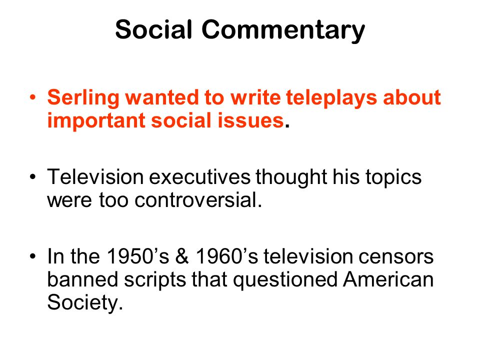 Social Commentary Serling wanted to write teleplays about important social issues. Television executives thought his topics were too controversial.
