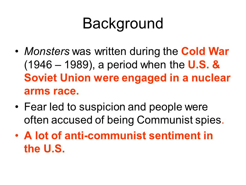 Background Monsters was written during the Cold War (1946 – 1989), a period when the U.S. & Soviet Union were engaged in a nuclear arms race.