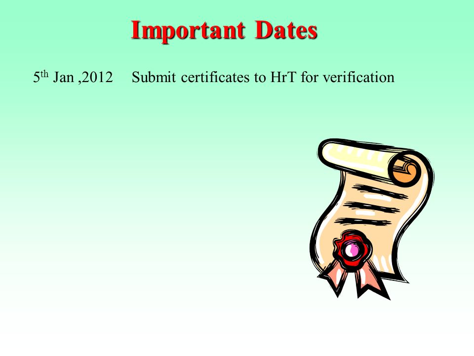 Important Dates 5th Jan ,2012 Submit certificates to HrT for verification