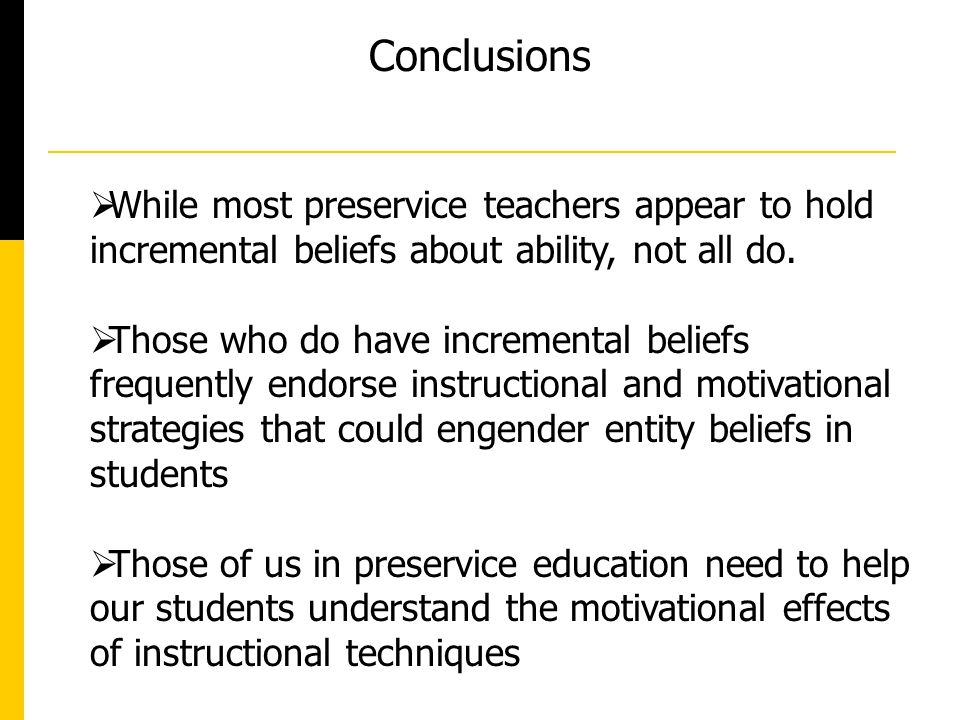 Conclusions While most preservice teachers appear to hold incremental beliefs about ability, not all do.