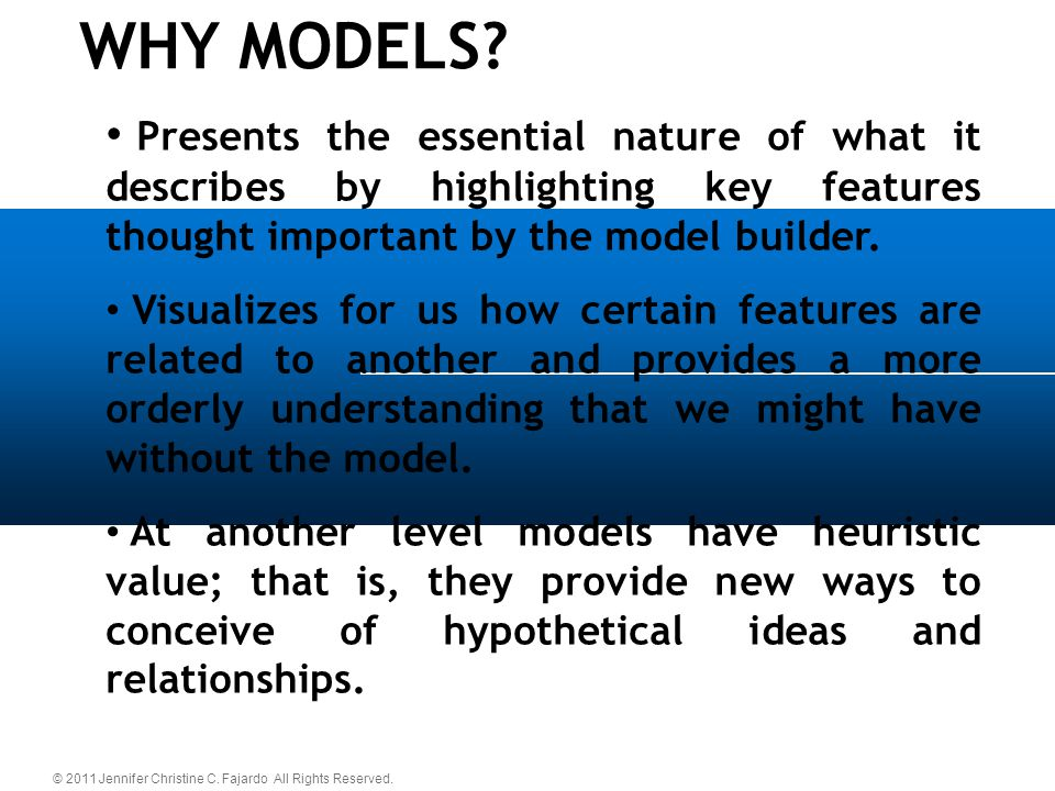 WHY MODELS Presents the essential nature of what it describes by highlighting key features thought important by the model builder.
