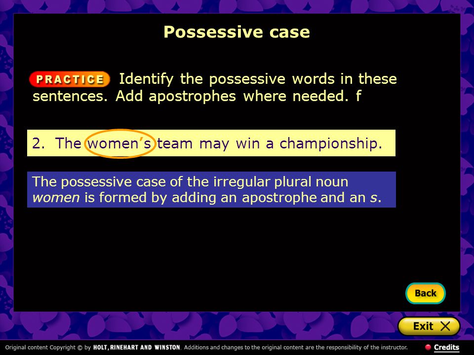 Possessive case Identify the possessive words in these sentences. Add apostrophes where needed. f. 2. The women's team may win a championship.