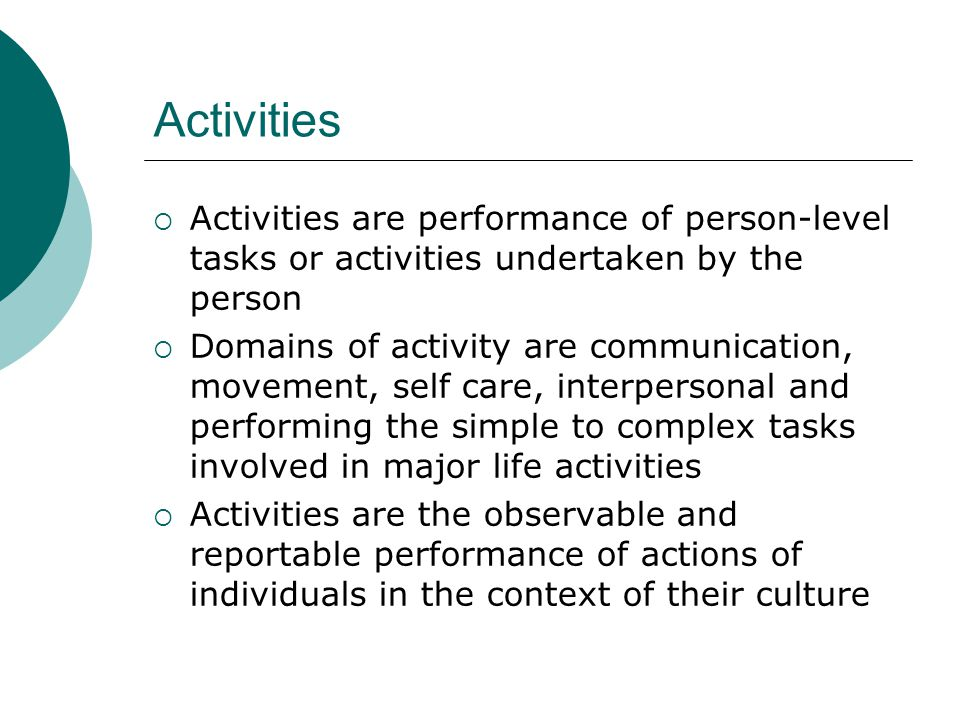 Activities Activities are performance of person-level tasks or activities undertaken by the person.