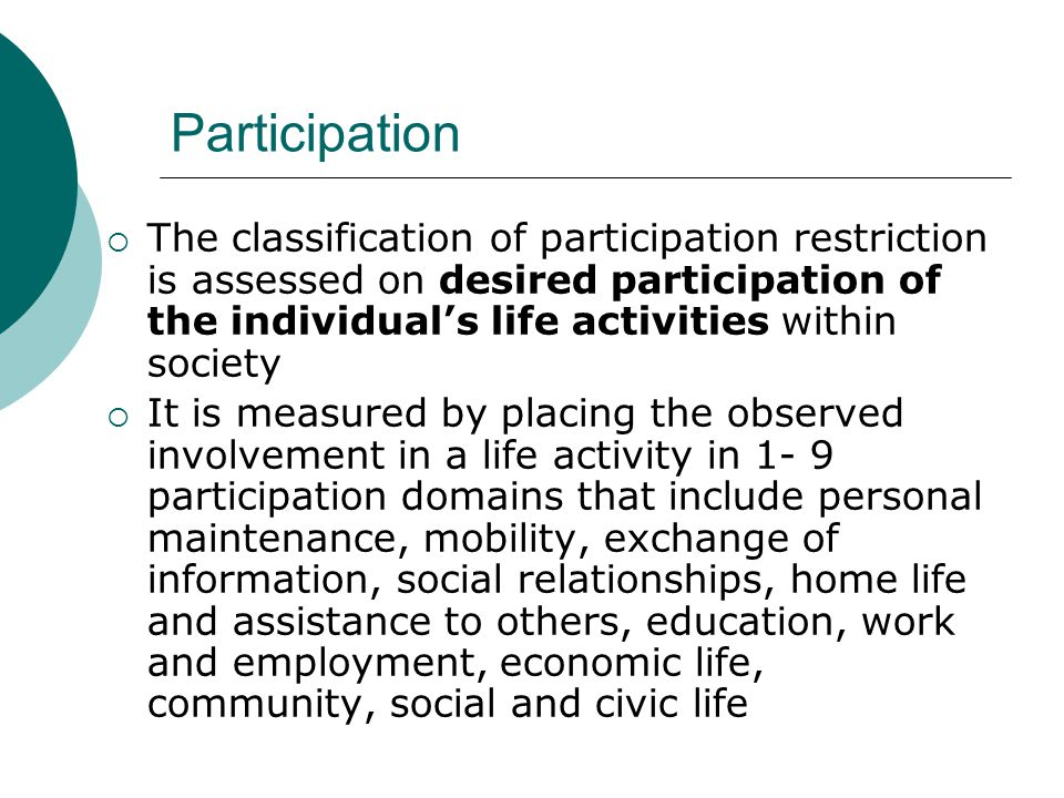 Participation The classification of participation restriction is assessed on desired participation of the individual's life activities within society.