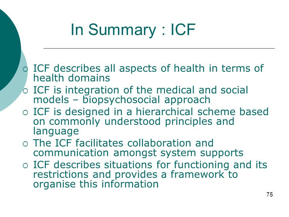 In Summary : ICF ICF describes all aspects of health in terms of health domains.