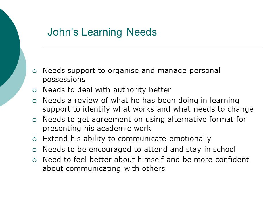 John's Learning Needs Needs support to organise and manage personal possessions. Needs to deal with authority better.