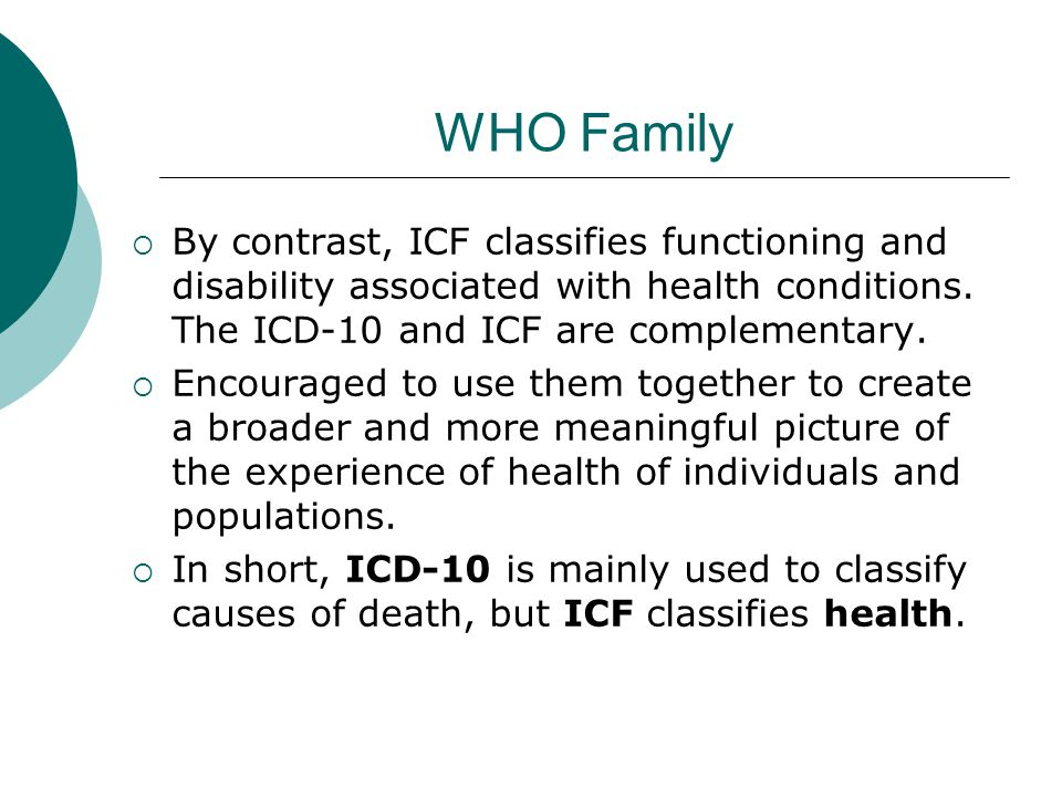 WHO Family By contrast, ICF classifies functioning and disability associated with health conditions. The ICD-10 and ICF are complementary.