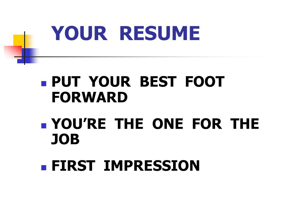 YOUR RESUME PUT YOUR BEST FOOT FORWARD YOU'RE THE ONE FOR THE JOB