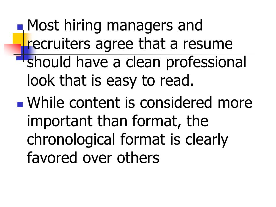 Most hiring managers and recruiters agree that a resume should have a clean professional look that is easy to read.