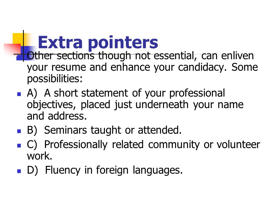 Extra pointers Other sections though not essential, can enliven your resume and enhance your candidacy. Some possibilities: