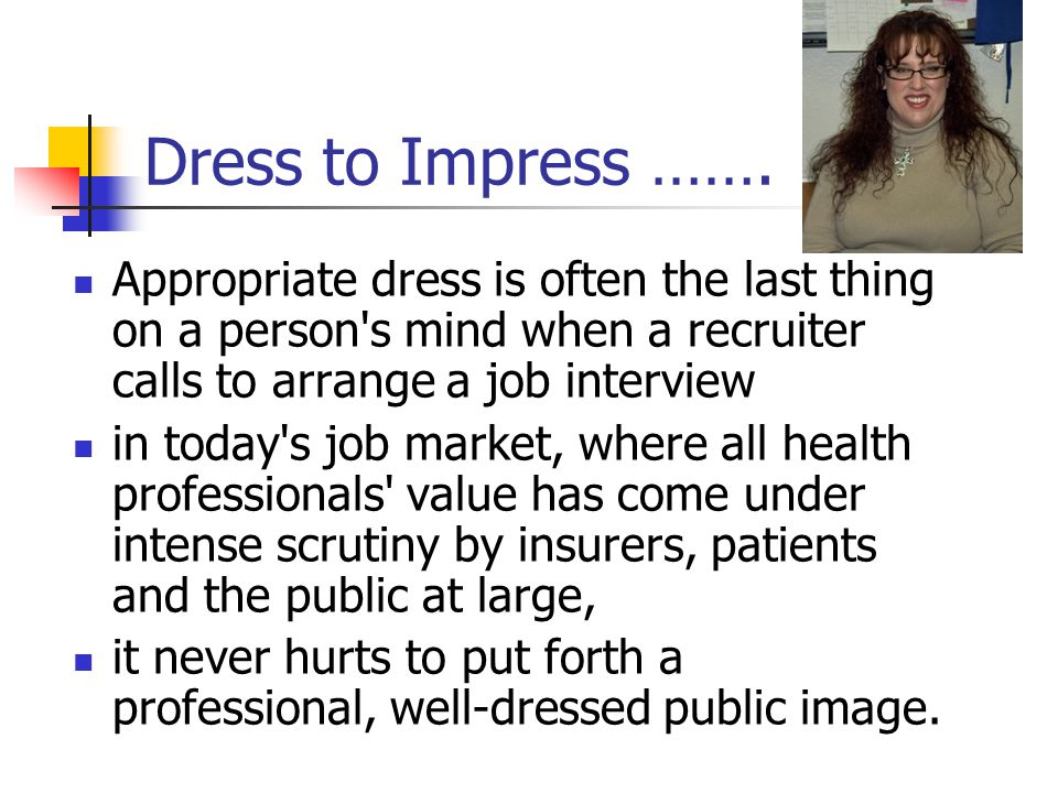 Dress to Impress ……. Appropriate dress is often the last thing on a person s mind when a recruiter calls to arrange a job interview.