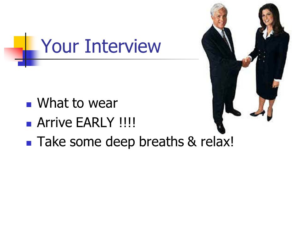 Your Interview What to wear Arrive EARLY !!!!