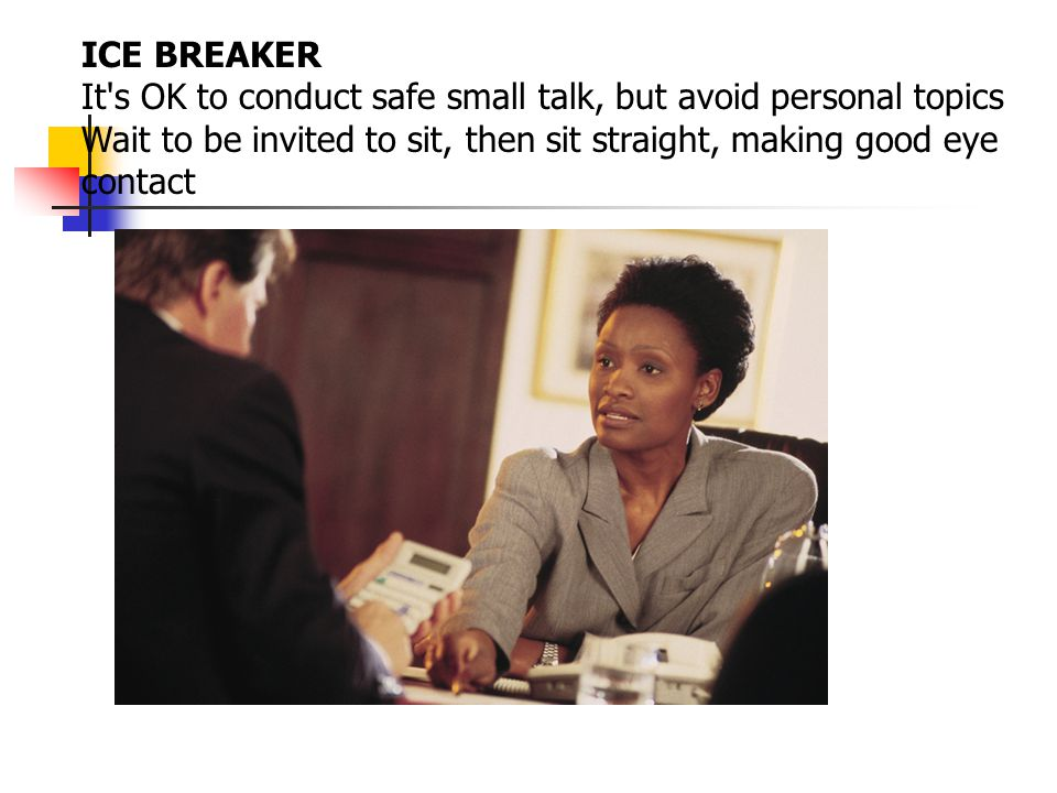 ICE BREAKER It s OK to conduct safe small talk, but avoid personal topics.