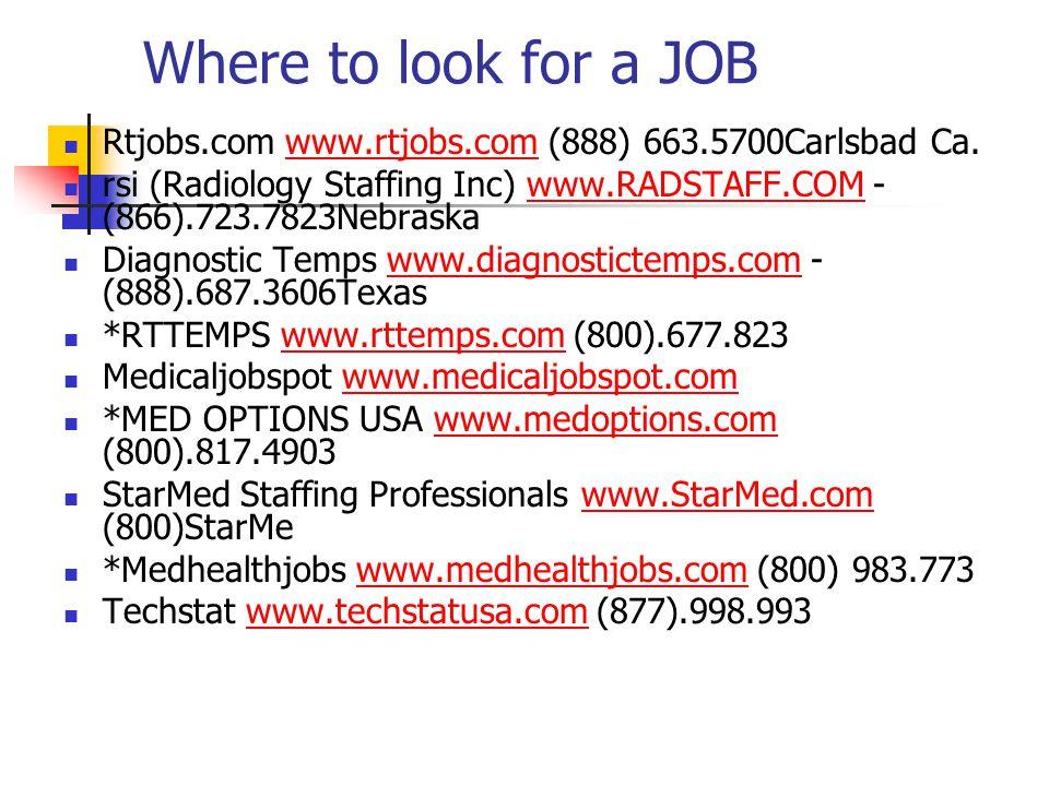 Where to look for a JOB Rtjobs.com www.rtjobs.com (888) 663.5700Carlsbad Ca. rsi (Radiology Staffing Inc) www.RADSTAFF.COM - (866).723.7823Nebraska.