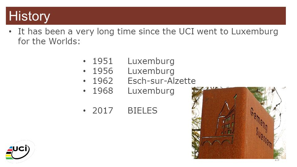 History It has been a very long time since the UCI went to Luxemburg for the Worlds: 1951 Luxemburg.