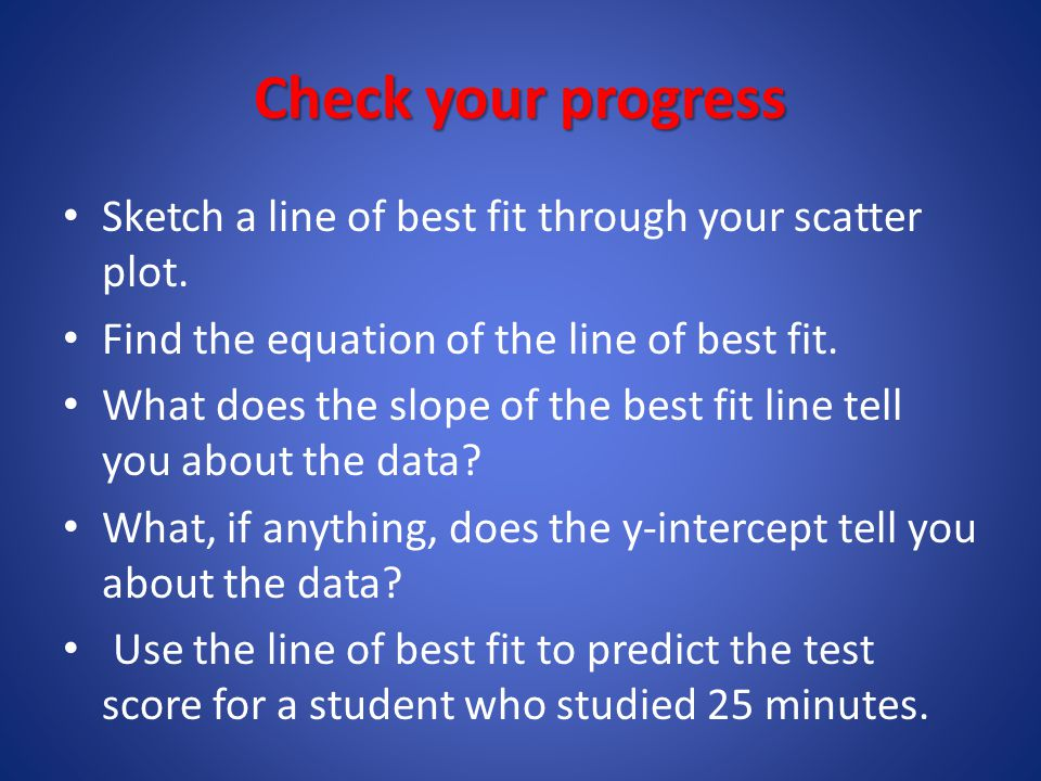 Check your progress Sketch a line of best fit through your scatter plot. Find the equation of the line of best fit.