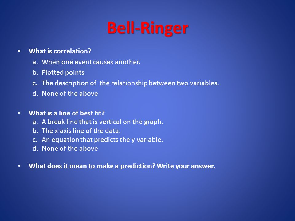 Bell-Ringer What is correlation When one event causes another.