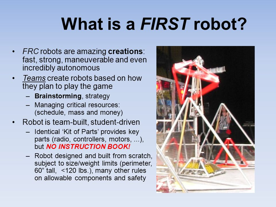 What is a FIRST robot FRC robots are amazing creations: fast, strong, maneuverable and even incredibly autonomous.
