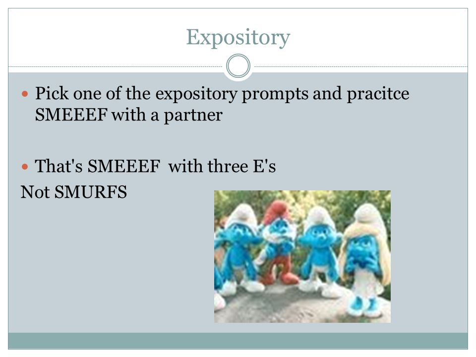 Expository Pick one of the expository prompts and pracitce SMEEEF with a partner. That s SMEEEF with three E s.