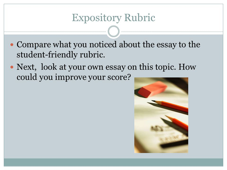 Expository Rubric Compare what you noticed about the essay to the student-friendly rubric.