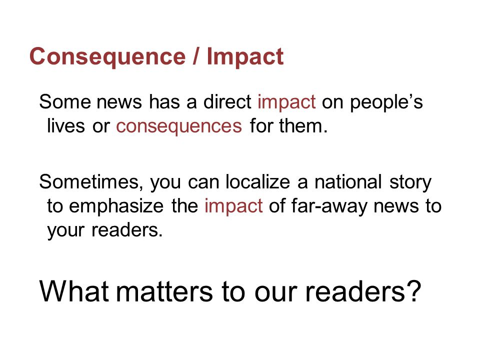 Consequence / Impact Look at how a national news story could be an important story for a school publication.