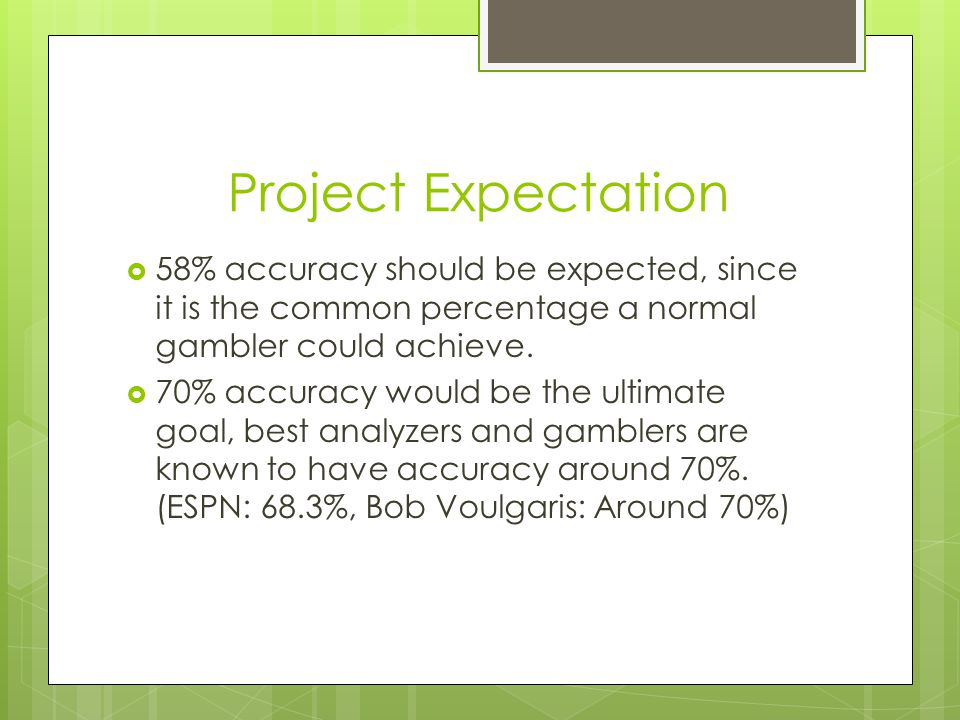 Project Expectation 58% accuracy should be expected, since it is the common percentage a normal gambler could achieve.