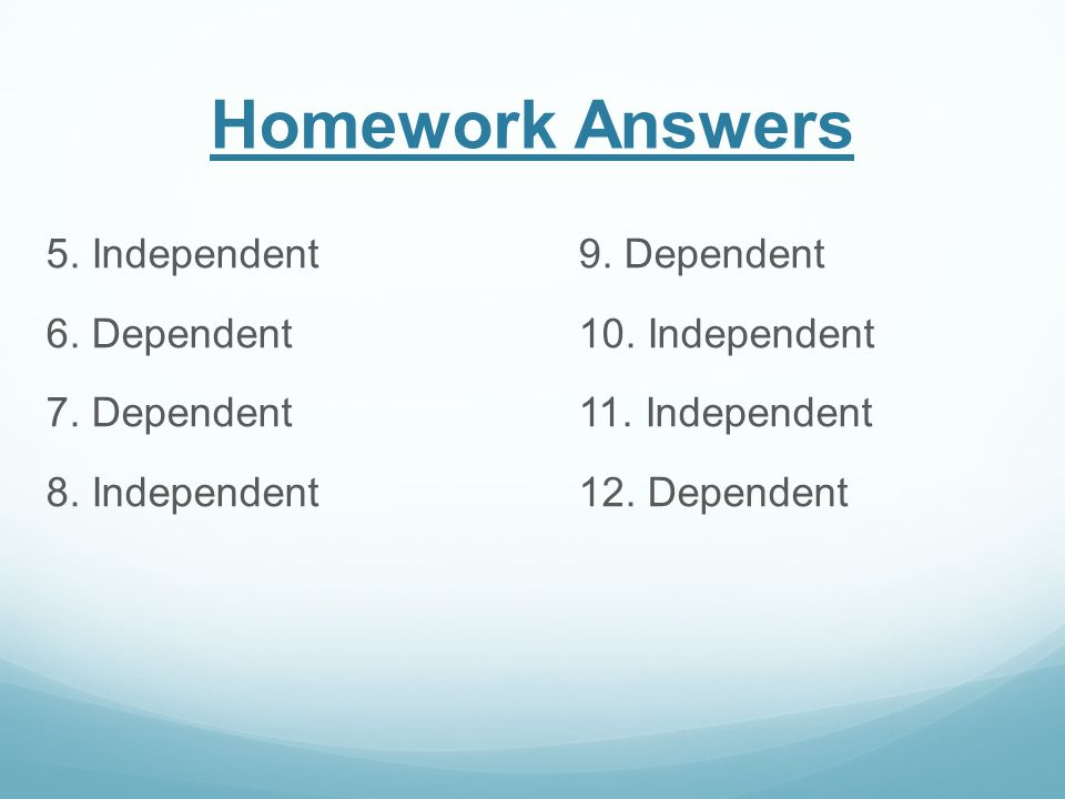 Homework Answers 5. Independent 9. Dependent 6. Dependent 10.