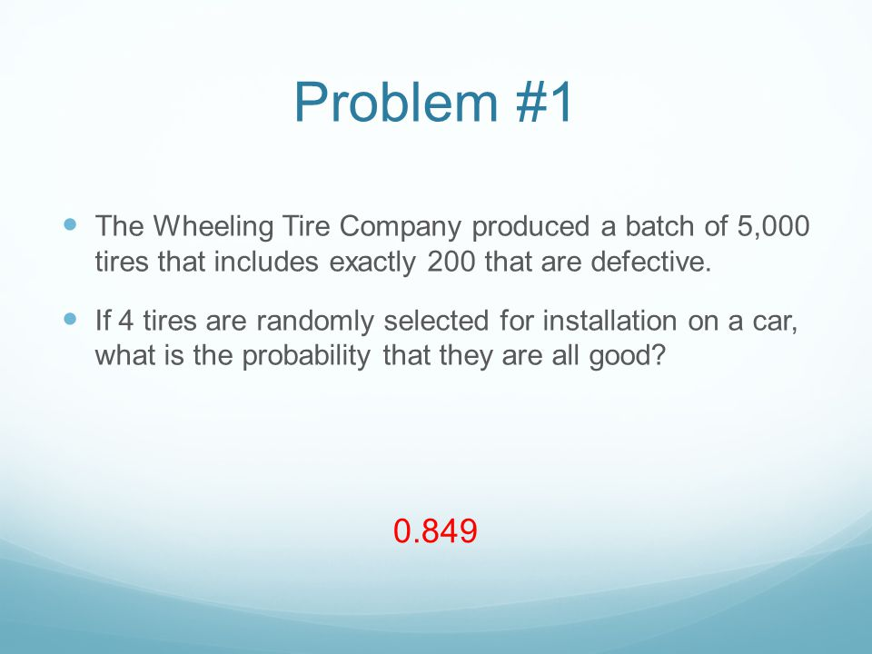 Problem #1 The Wheeling Tire Company produced a batch of 5,000 tires that includes exactly 200 that are defective.