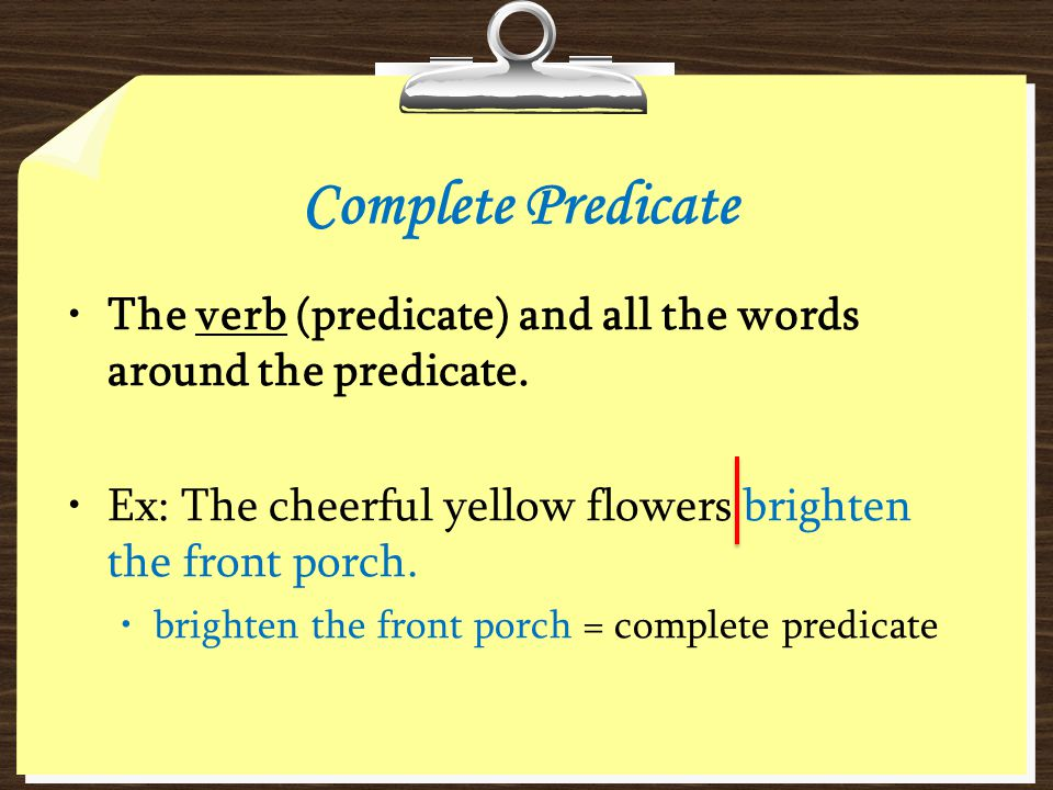 Complete Predicate The verb (predicate) and all the words around the predicate. Ex: The cheerful yellow flowers brighten the front porch.
