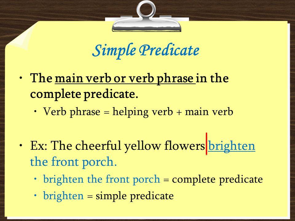 Simple Predicate The main verb or verb phrase in the complete predicate. Verb phrase = helping verb + main verb.