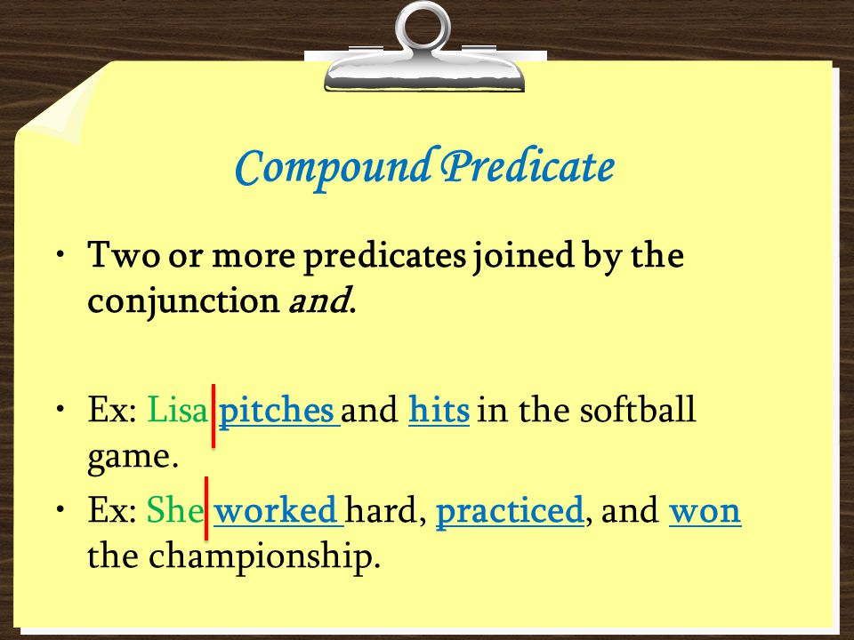 Compound Predicate Two or more predicates joined by the conjunction and. Ex: Lisa pitches and hits in the softball game.