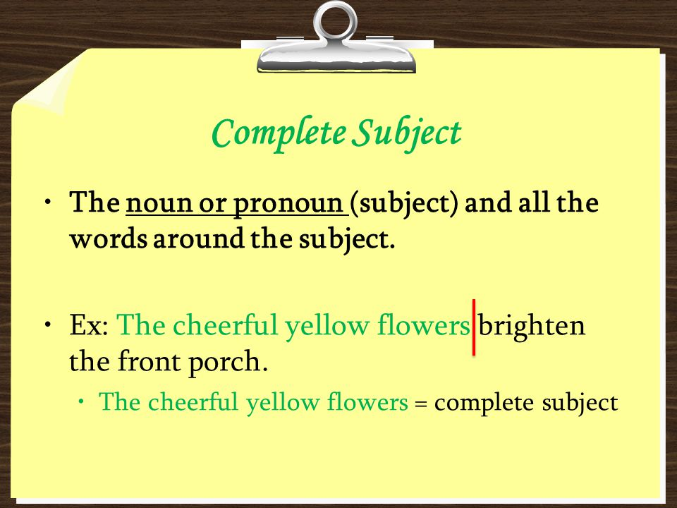 Complete Subject The noun or pronoun (subject) and all the words around the subject. Ex: The cheerful yellow flowers brighten the front porch.