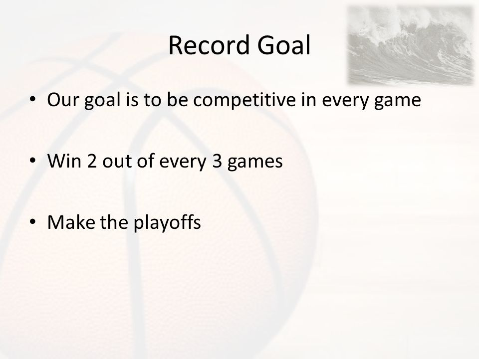 Record Goal Our goal is to be competitive in every game